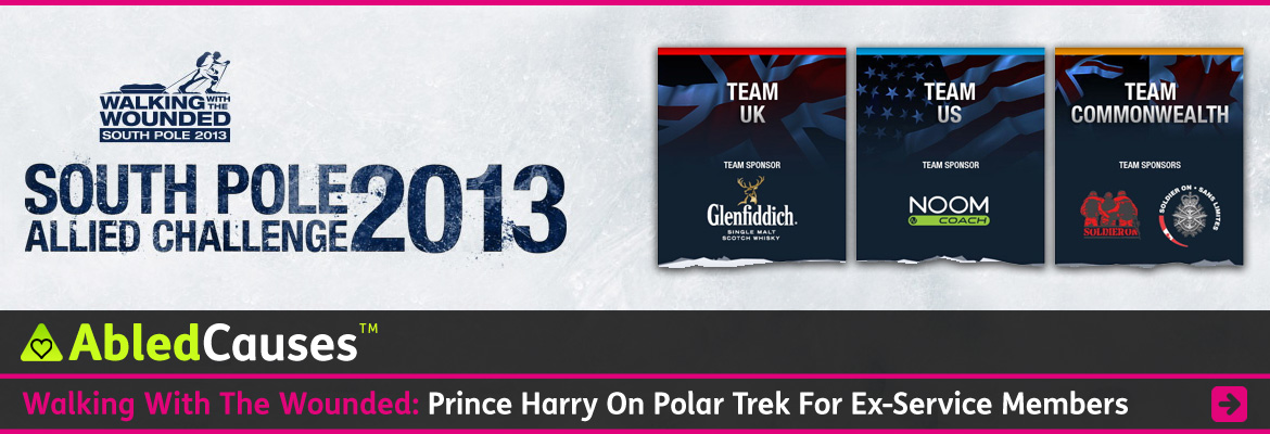 AbledCauses Post Banner shows the logo for Walking with the Wounded South Pole Allied Challenge 2013 which shows an illustration of a wounded vet with a prosthetic leg cross-country skiing towing a baggage sled and wearing a backpack. Other illustrations show the Team UK banner with a dark gradient blue over a Union Jack flag Team US with an American flag and Team Commonwealth with the Canadian Maple Leaf flag and the Union Jack. The headline reads Walking with the Wounded: Prince Harry on Polar Trek Supporting Ex-Service Members. Click here to go to the story.