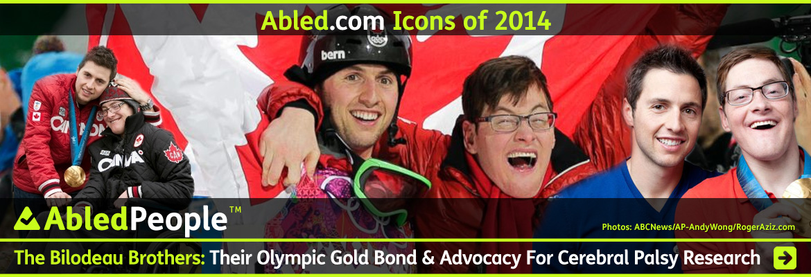 AbledPeople Icons of 2014 Banner shows Canadian Olympic Gold Medalist in Moguls Skiing - Alex Bilodeau and his brother Frederic whom he cites as his greatest inspiration as he lives with Cerebral Palsy. The headline reads: AbledPeople: The Bilodeau Brothers: Their Olympic Gold Bond & Advocacy For Cerebral Palsy research. Click here to go to the post.