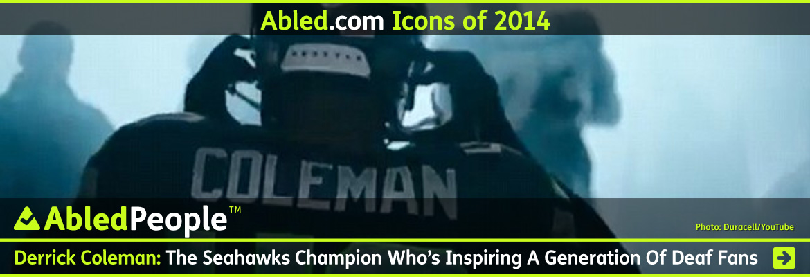 AbledPeople-Icons of 2014 Banner shows a still frame from the Duracell commercial featuring Seattle Seahawks running back Derrick Coleman, who is deaf. We see him from behind with the name 'Coleman' on the back of his uniform as he puts his helment on. The headline text reads: Derrick COleman: The Seahawks Champion Who's inspiring A generation of Deaf Fans. CLick here to go to the story.