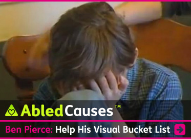 AbledCauses link box shows young Ben Pierce covering his face in his hands as he says during an interview 'I don't want to go blind'. The headline reads: Help his Visual Bucket List. Click here to go to the post.
