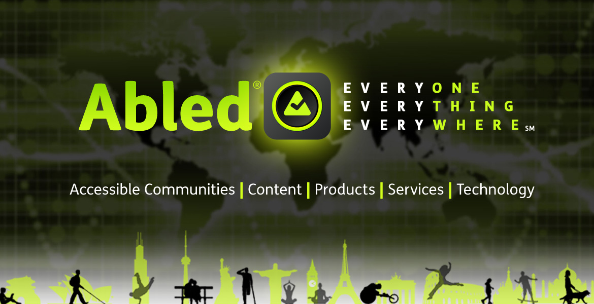 Text reads: Abled: Everyone, Everything, Everywhere. Accessible Communities, Content, Products, Services, Technology. The background image is a digitized map of the world in various shade of green, grey back and white slightly out of focus. A collection of black silhouettes of people who are Abled in a variety of ways, whether walking with a guide dog, riding a sports wheelchair, os sitting on a park bench with silhouettes of world city landmarks such as the Eiffel Tower, Big Ben, the Statue of Liberty and more in the same gradient green color as the Abled logo. The Abled icon is centered on the page and consists of a gradient green rounded triangle with a check mark cut out of it sitting inside a glowing gradient green ring against a rounded square gradient black icon frame.