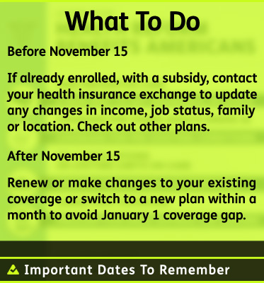 AbledHealth Photo shows a graphic box detailing Important Dates to Remember: What to Do: Before November 15 If already enrolled, with a subsidy, contact your health insurance exchange to update any changes in income, job status, family or location. Check out other plans. After November 15 Renew or make changes to your existing coverage or switch to a new plan within a month to avoid January 1 coverage gap.