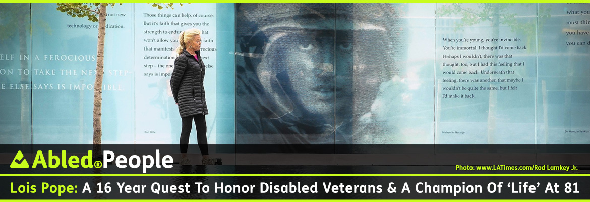 AbledPeople link banner shows a photo of philanthropist Lois Pope standing with her hands behind her backs she stands between the reflecting pool and a glass panel that features a photograph of a soldier and a quotation at the new American Veterans Disabled For Life Memorial in Washington , D.C. The headline reads: AbledPeople: Lois Pope: A 16 year quest to honor disabled veterans and a champion of 'Life' at 81. Click here to go to the post.