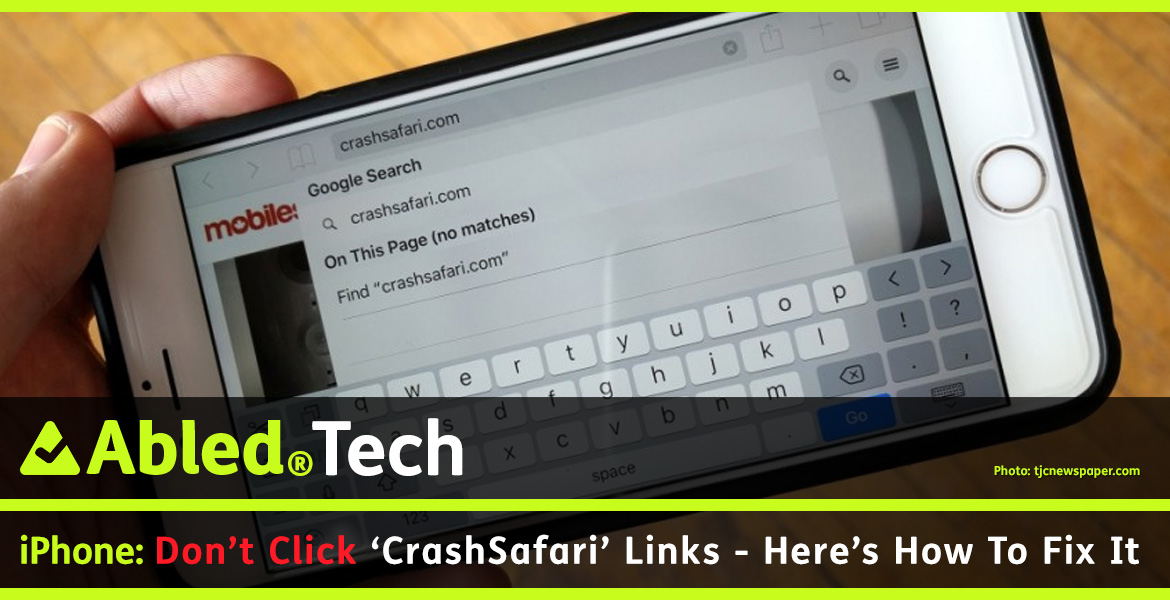 AbledTech link box shows a photo of someone holding an iPhone with the CrashSafari.com url showing in the Safari browser. The headline reads: DOn't Click 'Crash Safari' links-Here's a fix.