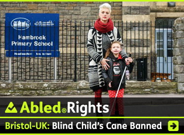 AbledRights link box shows a photo of Kristy Hooper and her 7 year-old daughter Lily-Grace standing outside the gates of Pembroke Primary School in Bristol, England. Lily-Grace is holding her white navigation cane because she is blind. The headline reads: Bristol, UK: Blind child's Cane Banned. Click on the banner to go to the story.