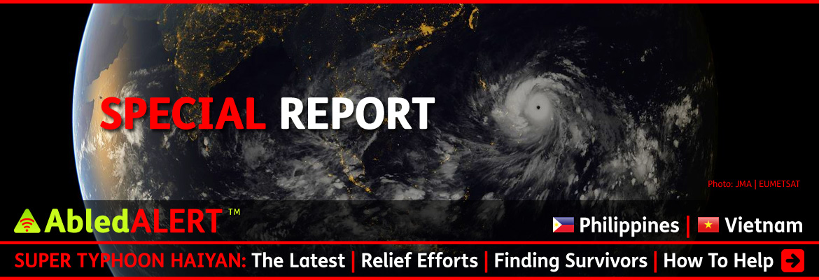 AbledALERT-EMERGENCY-Philippines and Vietnam: Special Report: Super Typhoon Haiyan - The Latest - Relief Efforts - Finding Survivors - How To Help. All text is seeing over a backdrop of the earth from a satellite view with the night lights visible throughout Asia and the the giant bands of the Typhoon visible. Click here to go to the story.