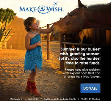 Abled Public Service Ad for Make-A-Wish shows 6 year old Madelyn who is battling leukemia wearing a turqoiose dress with red cowboy boots with the caption 'I wish to go to a dude ranch' over a photo of Madelyn petting the nose of one of the horses in a corral. Click here to donate.