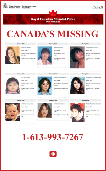 Abled Public Service Ad for the Royal Canadian Mounted Police (RCMP) with photos of Canada's Missing and a link to their website. You can also make general enquiries by calling 1-613-993-7267. Click to go to their website.