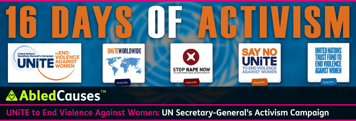 AbledCauses Post banner shows a blurred blue background with the United Nations logo in white behind the words in large orange letters 16 Days of Activism. A series of panels from left to right below show the logo of the United Nations Secretary-General's Campaign Unite to ENd Violence Against WOmen. The next panel shows the continents of the world in blue against a white background with the headline Unite Worldwide; The third panel shows round red circle with a stylized white x in it with the headline Stop Rape Now and the subheadline U.N. Action Against Serial Violence In Conflict; the fourth panel reads Say No (in orange) Unite (in dark blue) To End Violence Against Women (in light blue); The last panel reads: United Nations trust Fund To End Violence Against Women. The AbledCauses headline reads: UNITE to end violence against women: U.N. Secretary General's Activism Campaign.