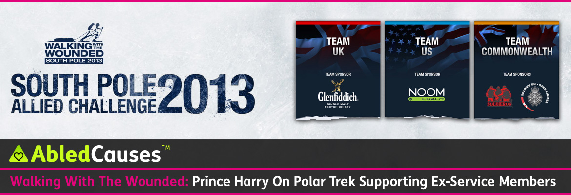 AbledCauses Post Banner shows the logo for Walking with the Wounded South Pole Allied Challenge 2013 which shows an illustration of a wounded vet with a prosthetic leg cross-country skiing towing a baggage sled and wearing a backpack. Other Ullustrains show the Team UK banner with a dark gradient blue over a Union Jack flag Team US with an American flag and Team Commonwealth with the Canadian Maple Leaf flag and the Union Jack. The headline reads Walking with the WOunded: Prince Harry on Polar Tek Supporting Ex-Service Members.