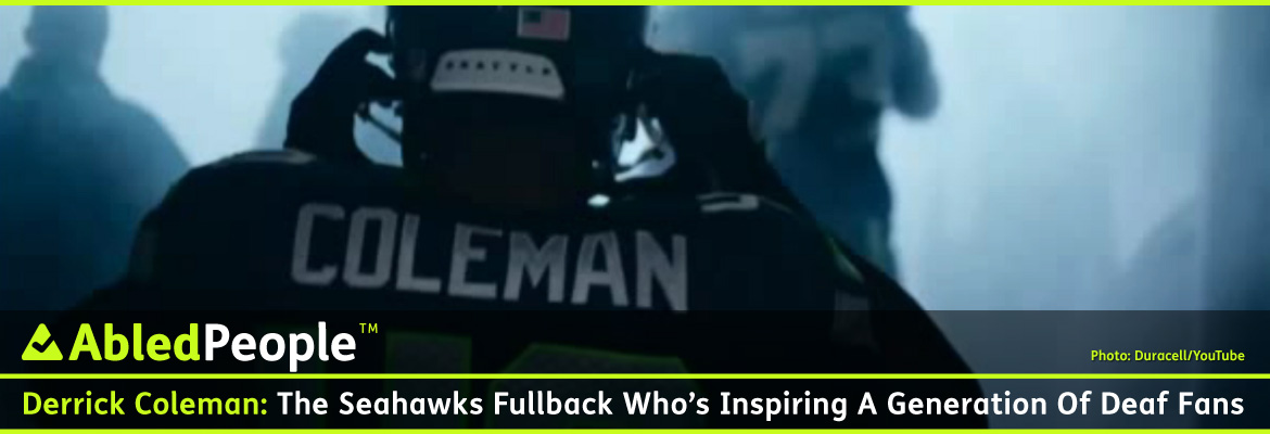 AbledPeople Post Banner shows a still-frame from a TV commercial for Duracell batteries featuring Derrick Coleman, a fullback for the NFL's Seattle Seahawks who has been deaf since the age of 3, putting his helmet on as he walks out to the stadium field. The text reads: Derrick Coleman, The Seahawks fullback who's inspiring a generation of Deaf Fans.