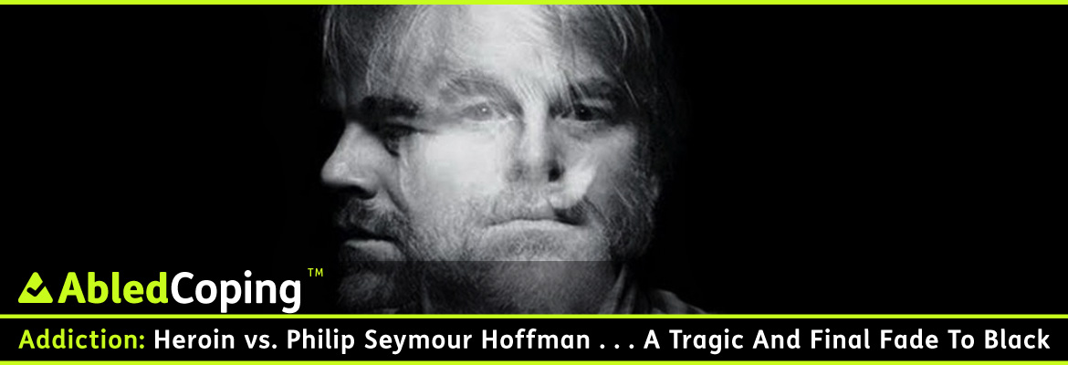 AbledCoping Post Banner shows a double exposure black and white photo of actor Philip Seymour Hoffman facing forward and then looking to his right. The headline reads: AbledCoping: Addiction: Heroin versus Philip Seymour Hoffman . . . A tragic and Final Fade To Black.
