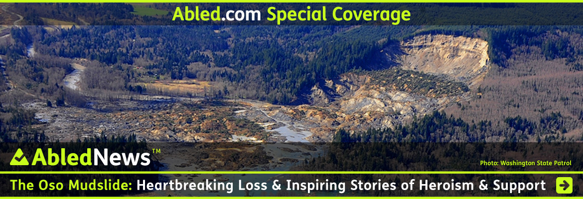 AbledNews Special Coverage banner shows an aerial view of the Oso mudslide taken by Washington State Patrol that shows the bare curved cliff side that was formerly a ridge covered with Alder and evergreen trees and the scale of the massive devastation where it tore through a community of homes and farms. The headline reads: The Oso Mudslide: Heartbreaking Loss and Inspiring Stories of Heroism and Support. Click here to go to the Special Coverage page.