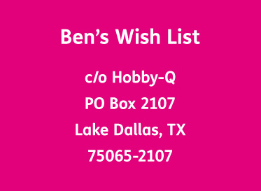 AbledCauses Graphic shows the address for Ben's Wish List if you want to send a donation or an idea for his visual bucket list care of Hobby-Q, Post Office Box 2 1 0 7, Lake Dallas, Texas. Zip code 7 5 0 6 5 - 2 1 0 7.
