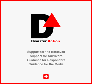 Abled Public Service Ad for Disaster Action which provides Support for the Bereaved, Support for Survivors, Guidance for Responders and Guidance for the Media. CLick here to go to their website.