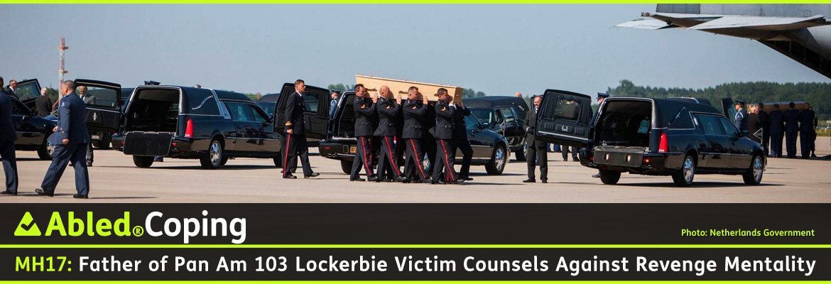 AbledCoping Post Banner shows Dutch Armed Forces personnel carrying caskets of the MH 17 crash victims from air transport planes to hearses at Eindhoven Air Base in the Netherlands. The headline reads: AbledCoping: Father of Pan Am 103 Lockerbie Victim Counsels Against Revenge Mentality.