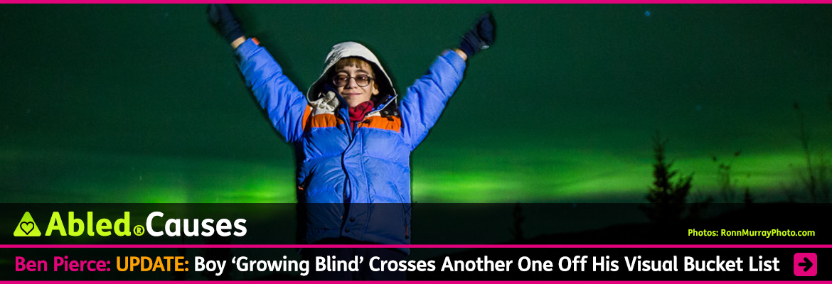 AbledCauses link banner shows a photo by RonnMurrayPhoto.com in which 9 year-old Ben Pierce stands with his arms outstretched in a 'victory salute' as the Northern Lights cast a green hue in the sky in the background. Ben is wearing a blue parka with and orange stripe and ivory hood. He wears tinted glasses and is smiling at the camera. The headline reads: AbledCauses: Ben Pierce: UPDATE: Boy 'growing blind' crosses another one off his visual bucket list. Click here to go to the story.