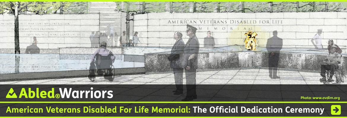Abled Warriors post link banner shows sketches of the American Veterans Disabled For Life Memorial dedicated on October 5, 2014 in Washington, D.C. A stone wall bears the name of the inscribed into it in the background while we see two men observing an eternal flame in the granite star centerpiece of the memorial while we see the left profile of an Armed Forces officer and another man in the center foreground looking off to the left. Someone in a wheelchair is sitting further to the left, looking at the reflecting pool. The headline reads: AbledWarriors: American Veterans Disabled For Life Memorial: The Dedication. Click here to go to the post.