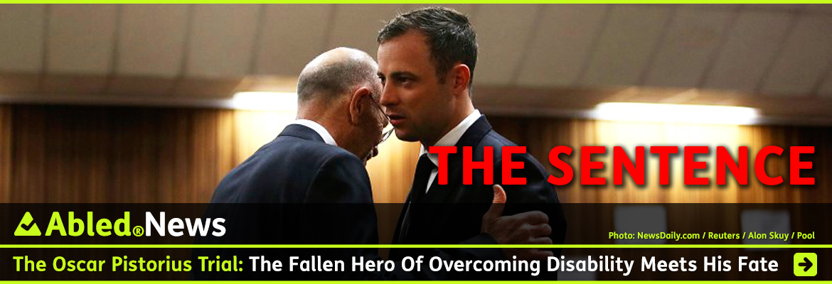 AbledNews Post link banner headline shows a photo of Oscar Pistorius getting a hug from his uncle, Arnold Pistorius, before the verdict is read in the North Gauteng High Court in Pretoria. They are both dressed in suits with ties Large red letters: 'The Sentence' are super-imposed over the photo. The headline reads: The Oscar Pistorius Trial: The Fallen Hero of Overcoming Disability Meets His Fate. Click here to go to our Special Coverage .