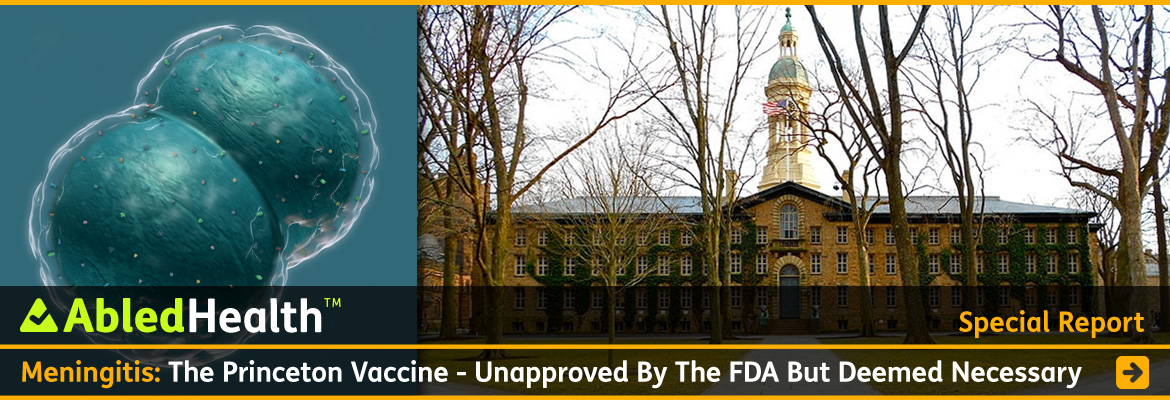 AbledHealth Special Report link banner has the headline: Meningitis: The Princeton Vaccine - Unapproved by the FDA but deemed necessary. Photos in the background show on the left a 3D rendering of the meningococcal bacteria next to a wide photo of the front of Princeton University's Nassau Hall which features a large bell tower. Click here to go to the report.