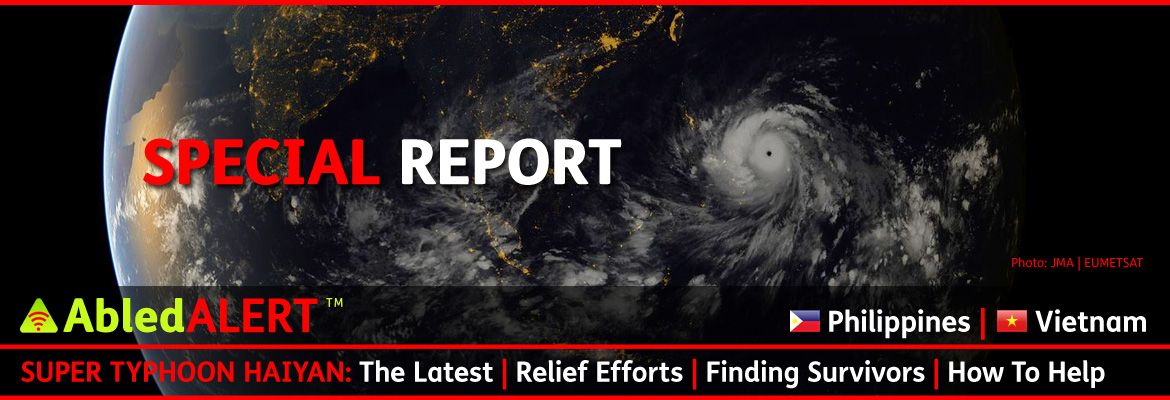 AbledALERT-EMERGENCY-Philippines and Vietnam: Special Report: Super Typhoon Haiyan - The Latest - Relief Efforts - Finding Survivors - How To Help. All text is seeing over a backdrop of the earth from a satellite view with the night lights visible throughout Asia and the the giant bands of the Typhoon visible.
