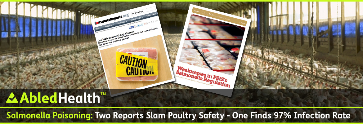 AbledHealth Post Banner shows a background photo of an industrial poultry shed with thousands of broiler chickens crowded together. In the foreground are two screengrabs - one of the ConsumerReports.org website showing their story The High Costs of Cheap Chicken with a photo of a package of raw chicken breasts with yellow tape wrapped around it and the word caution printed twice. The other is the cover of the PEW Report on the Weaknesses in the USDA's Food Safety Inspection Service's Salmonella Regulation. It features a photo of packages of poultry products in a grocery store display. The headline reads: Salmonella Poisoning: Two reports slam poultry safety - One finds 97 per cent infection rate.