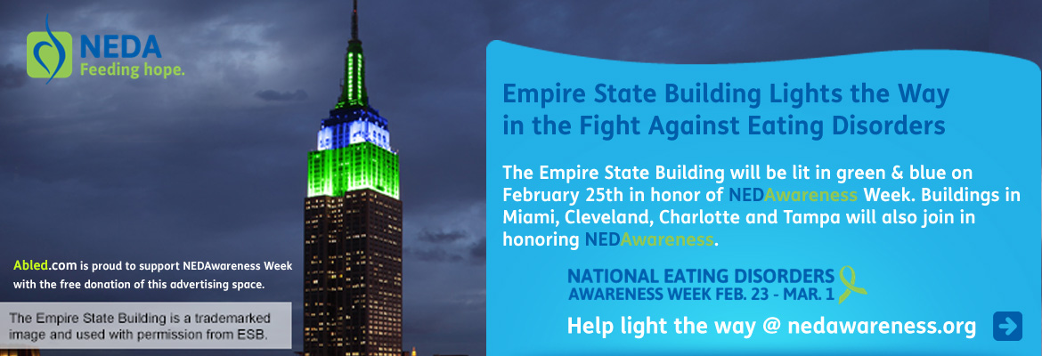 Abled Public Service Ad for NEDAwareness week shows a photo of the Empire State Building in New York City on a cloudy evening with colored lights illuminating the top floors and tower. The text reads: Empire State Building Lights the Way in the Fight Against Eating Disorders. The Empire State Building will be lit in green and blue on February 25th , 2014 in honor of NEDAwareness Week. Buildings in Miami, Cleveland, Charlotte and Tampa will also join in honoring NEDAwareness. National Eating Disorders Awareness Week February 23rd to March 1st, 2014. Help light the way at NEDAwarenes.org. Abled.com is proud to support NEDAwareness Week with the free donation of this advertising space. CLick here to go to the NEDAwareness website.