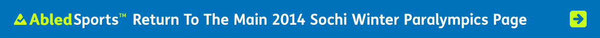 AbledSports Link Banner: Click here to return to the main 2014 Sochi Winter Paralympics Page.
