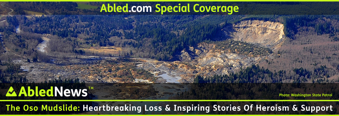 AbledNews Special Coverage banner shows an aerial view of the Oso mudslide taken by Washington State Patrol that shows the bare curved cliff side that was formerly a ridge covered with Alder and evergreen trees and the scale of the massive devastation where it tore through a community of homes and farms. The headline reads: The Oso Mudslide: Heartbreaking Loss and Inspiring Stories of Heroism and Support.