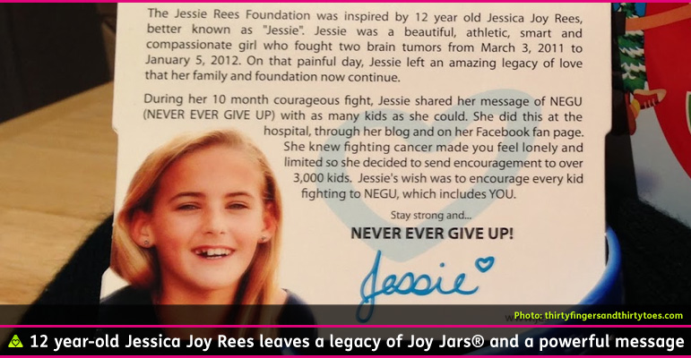 "AbledCauses - Photo shows a closeup of a photocard with a picture of Jessie Rees. The text reads: The Jessie Rees Foundation was inspired by 12 year-old Jessica Joy Rees, better known as ""Jessie"". Jessie was a beautiful, athletic, smart and compassionate girl who fought two brain tumors from MArch 3, 2011 to January 5, 2012. On that painful day, Jessie left an amazing legacy of love that her family and foundation now continue. During her 10 month courageous fight, Jessie shared her message of NEGU (Never Ever Give Up) with as many kids as she could. She did this at the hospital, through her blog and on her Facebook fan page. She knew fighting cancer made you feel lonely and limited so she decided to send encouragement to over 3,000 kids. Jessie's wish was to encourage every kid fighting to NEGU, which includes you. Stay Strong and Never Ever Give Up followed by Jessie's signature in blue with a tiny heart."