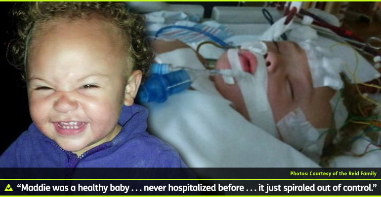 """Abled photo shows a collage of two photos . One is a candid photo of 21 month old Maddie Reid smiling at the camera showing her baby teeth and curly dark blonde hair in the foreground against a photo on Maddie lying on a hospital bed hooked up to wires and a feeding tube. The caption is a quote from her mother Amanda which reads, """"Maddie was a healthy baby . . . never hospitalized before . . . it just spiraled out of control."""""""