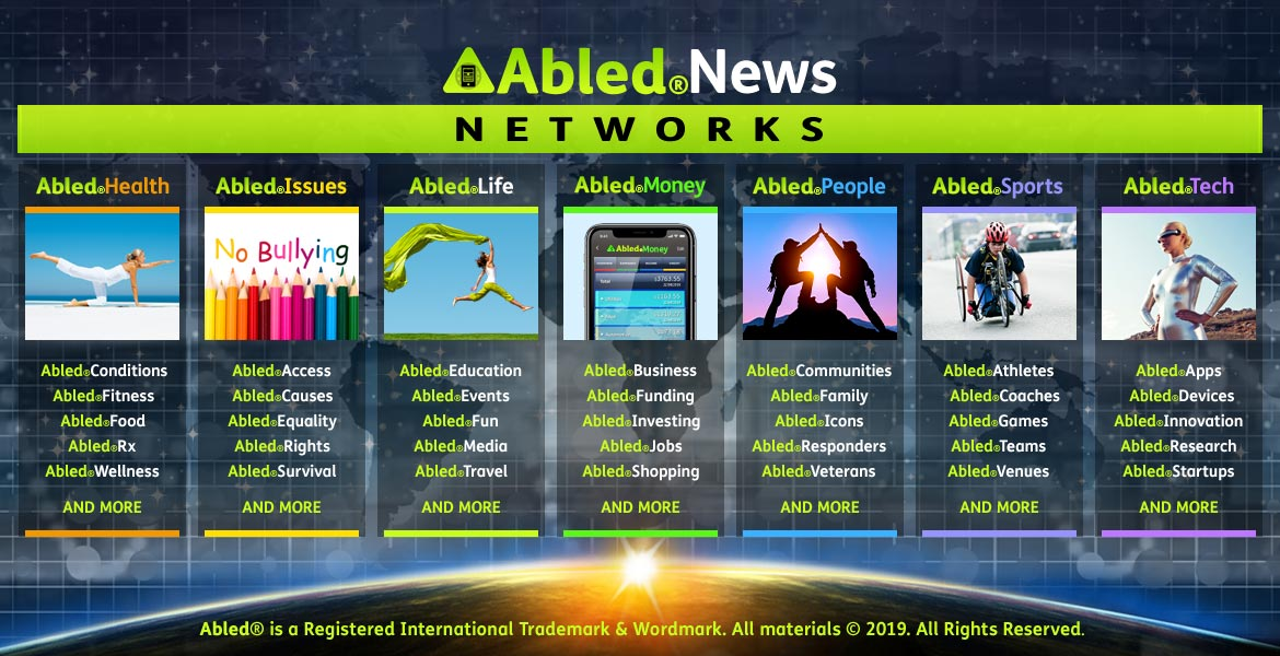 Abled.News Networks banner shows 7 categories: Health with photo of woman stretching at the beach; AbledIssues showing a stack of colored pencils below the phrase No Bullying; AbledLife with a photo of a woman leaping across the grass trailing a green fabric that is the same color as the Abled logo icon; AbledMoney with a photo of the AbledMoney app on a smartphone; AbledPeople with a photo of two people giving each other a high-five at the top of a moountain peak; AbledSports with a photo of a young man in a racing wheelchair; and AbledTech with a photo of a woman dressed in a silver mylar bodysuit and wearing AI goggles.