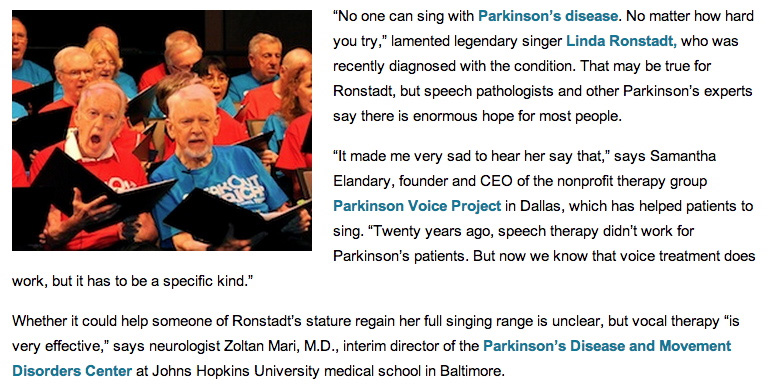 """An excerpt from the AARP blog discusses whether new Parkinson's therapies could help Linda Ronstadt to sing again and includes a photo of the members of the Parkinson Voice Project in Dallas in performace while the accompanying text reads, """"No one can sing with Parkinson's disease. No matter how hard you try,"""" lamented legendary singer Linda Ronstadt, who was recently diagnosed with the condition. That may be true for Ronstadt, but speech pathologists and other Parkinson's experts say there is enormous hope for most people.  """"It made me very sad to hear her say that,"""" says Samantha Elandary, founder and CEO of the nonprofit therapy group Parkinson Voice Project in Dallas, which has helped patients to sing. """"Twenty years ago, speech therapy didn't work for Parkinson's patients. But now we know that voice treatment does work, but it has to be a specific kind.""""  Whether it could help someone of Ronstadt's stature regain her full singing range is unclear, but vocal therapy """"is very effective,"""" says neurologist Zoltan Mari, M.D., interim director of the Parkinson's Disease and Movement Disorders Center at Johns Hopkins University medical school in Baltimore."""