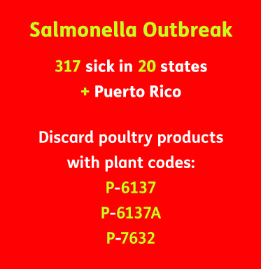 AbledALERT Story summary contains the text: Salmonella Outbreak, 317 sick in 20 states + Puerto Rico. Discard poultry products with plant codes: P-6137, P-6137A, P-7632