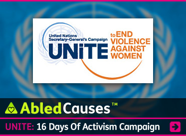AbledCauses link banner to UNiTE: 16 Days of Activism campaign to raise awareness to end violence against women. Click to go to the story.