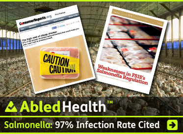 AbledHealth Post link Banner shows a background photo of an industrial poultry shed with thousands of broiler chickens crowded together. In the foreground are two screengrabs - one of the ConsumerReports.org website showing their story The High Costs of Cheap Chicken with a photo of a package of raw chicken breasts with yellow tape wrapped around it and the word caution printed twice. The other is the cover of the PEW Report on the Weaknesses in the USDA's Food Safety Inspection Service's Salmonella Regulation. It features a photo of packages of poultry products in a grocery store display. The headline reads: Salmonella Poisoning: Two reports slam poultry safety - One finds 97 per cent infection rate. Click here to go to the story.