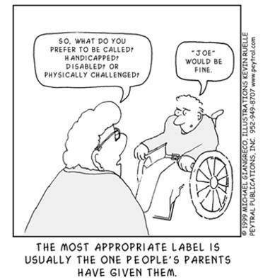 A cartoon shows an older woman with glasses speaking to a man in a wheelchair. The woman's speech bubble says So, what do you prefer to be called? Handicapped? Disabled? Or Physically challenged? The man's speech bubble says Joe would be fine. The cartoon's caption reads ' the most appropriate label is usually the one people's parents have given them.